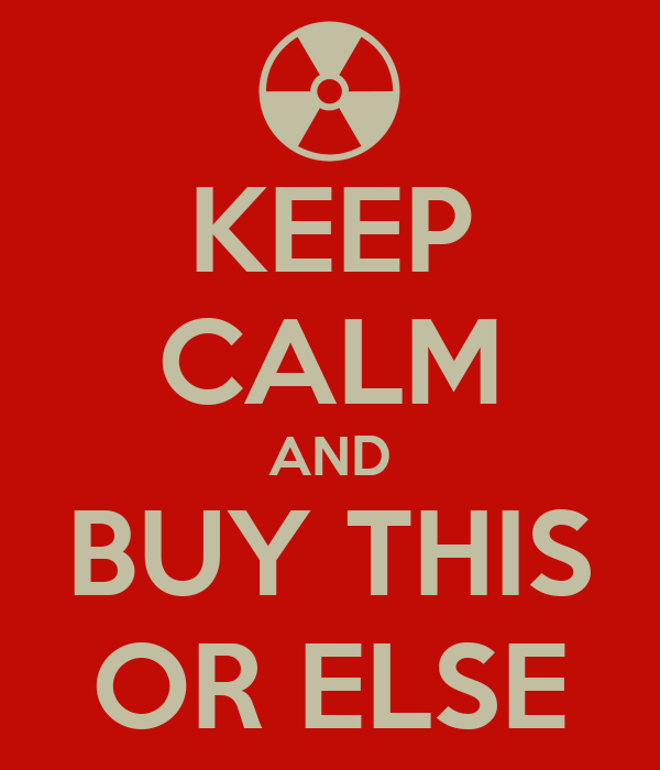KEEP CALM AND BUY THIS OR ELSE