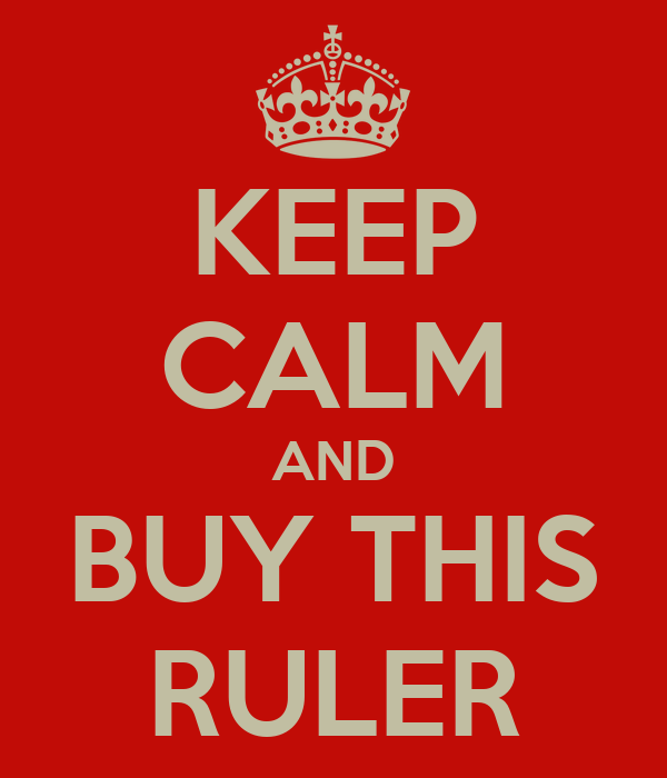 KEEP CALM AND BUY THIS RULER
