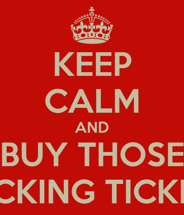 KEEP CALM AND BUY THOSE FUCKING TICKETS