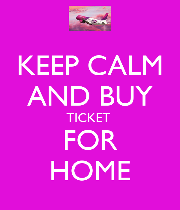 KEEP CALM AND BUY TICKET  FOR HOME