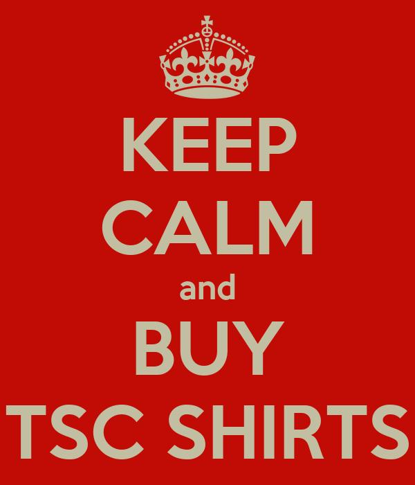 KEEP CALM and BUY TSC SHIRTS