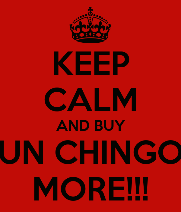 KEEP CALM AND BUY UN CHINGO MORE!!!