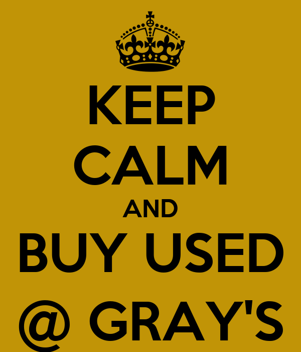 KEEP CALM AND BUY USED @ GRAY'S