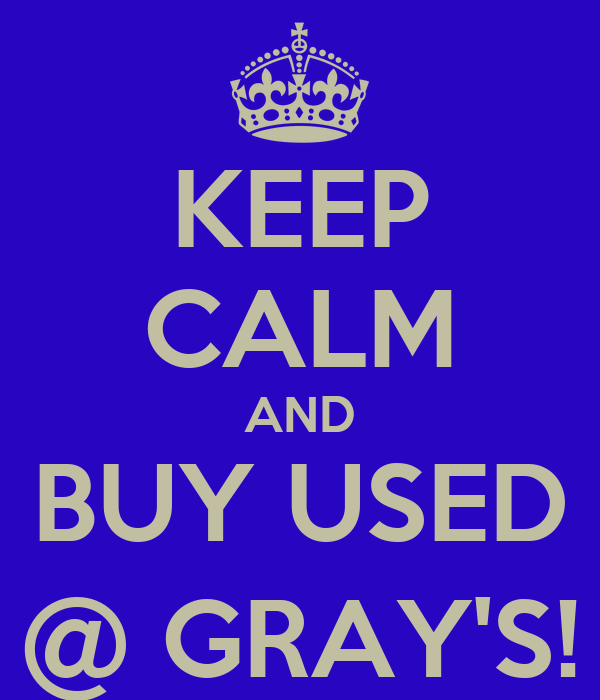 KEEP CALM AND BUY USED @ GRAY'S!