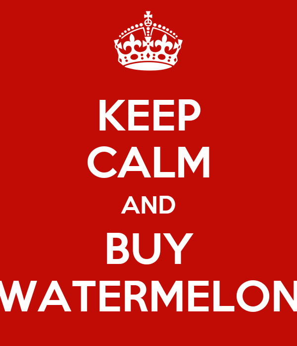 KEEP CALM AND BUY WATERMELON