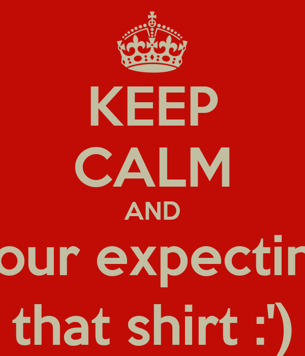 KEEP CALM AND Buy your expecting son that shirt :')