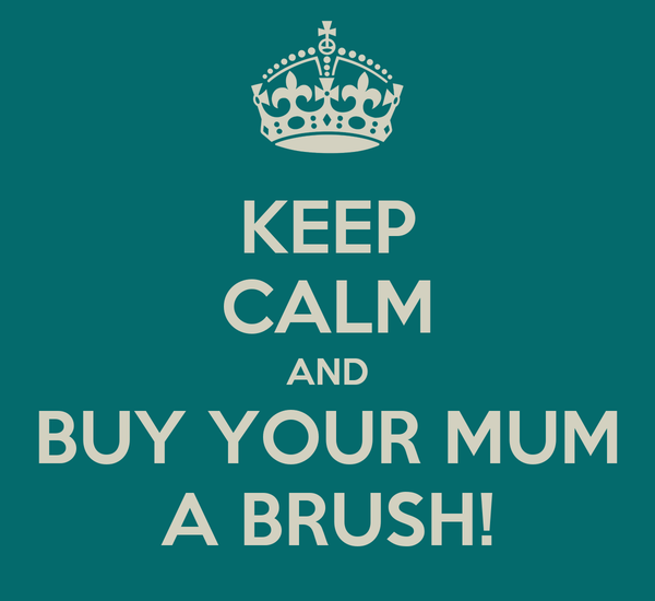 KEEP CALM AND BUY YOUR MUM A BRUSH!