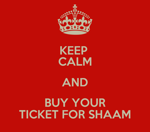 KEEP  CALM AND BUY YOUR TICKET FOR SHAAM