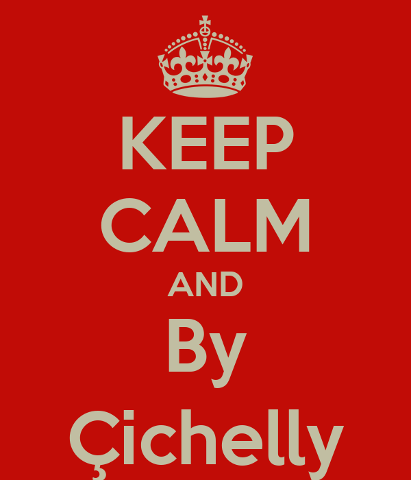 KEEP CALM AND By Çichelly