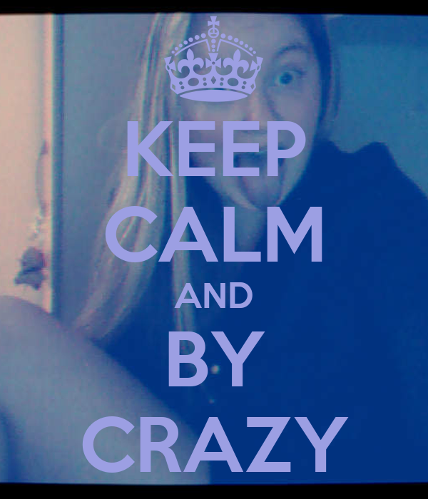 KEEP CALM AND BY CRAZY
