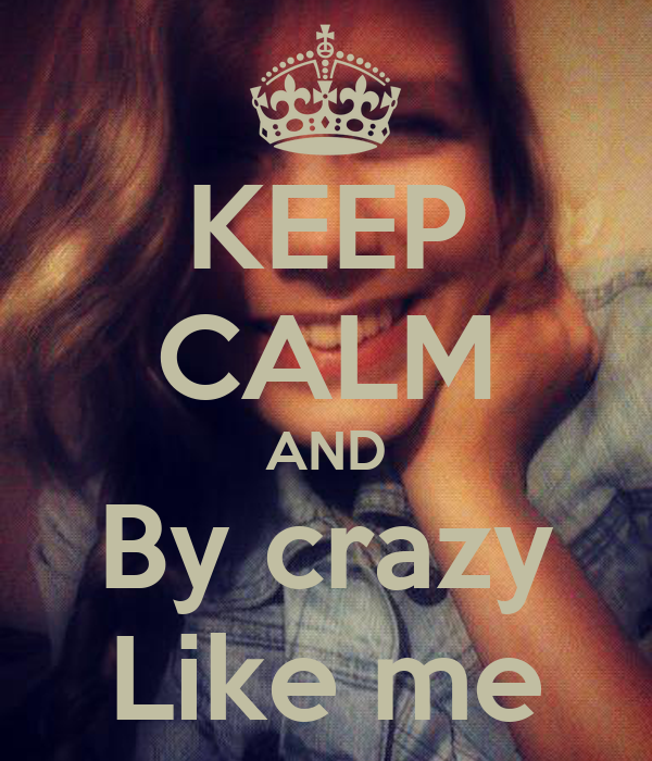 KEEP CALM AND By crazy Like me