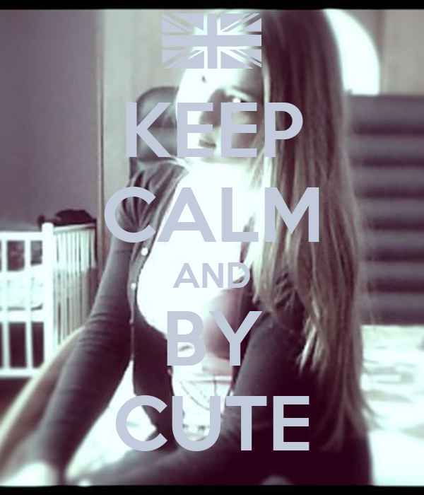 KEEP CALM AND BY CUTE