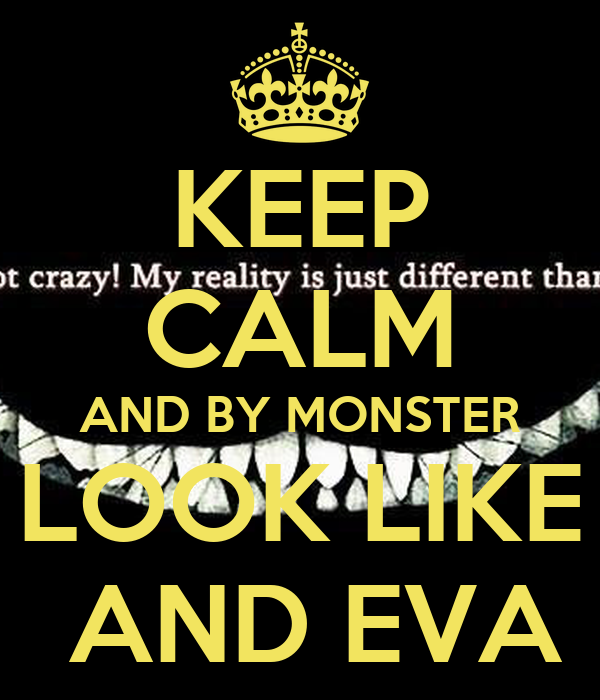 KEEP CALM AND BY MONSTER LOOK LIKE  AND EVA