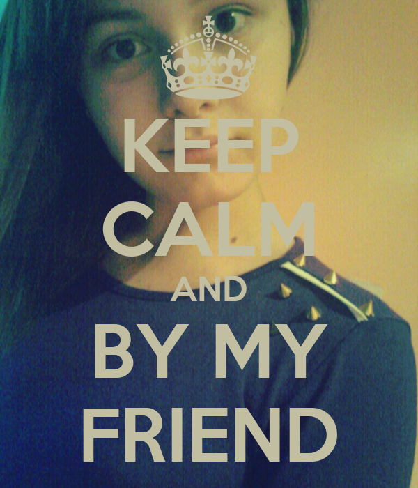 KEEP CALM AND BY MY FRIEND