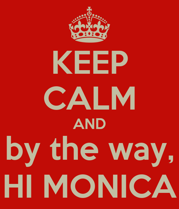 KEEP CALM AND by the way, HI MONICA