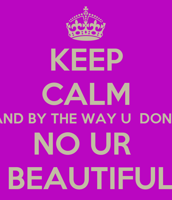 KEEP CALM AND BY THE WAY U  DONT NO UR   BEAUTIFUL