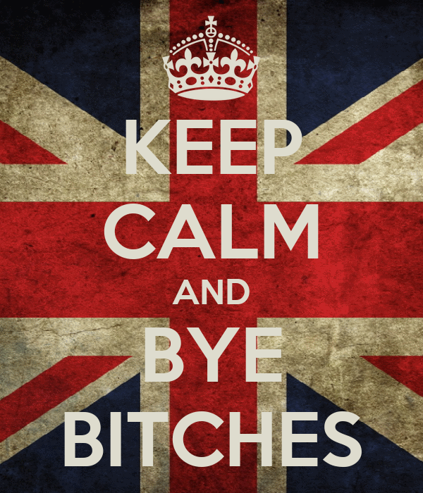 KEEP CALM AND BYE BITCHES