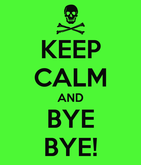 KEEP CALM AND BYE BYE!