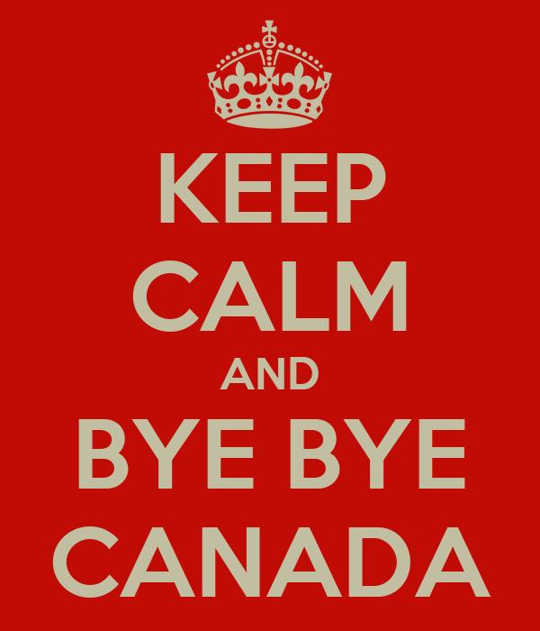 KEEP CALM AND BYE BYE CANADA