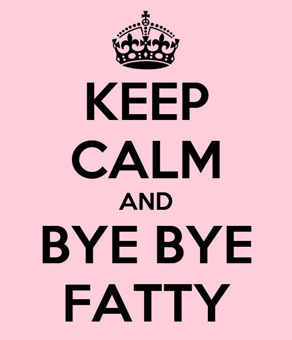KEEP CALM AND BYE BYE FATTY