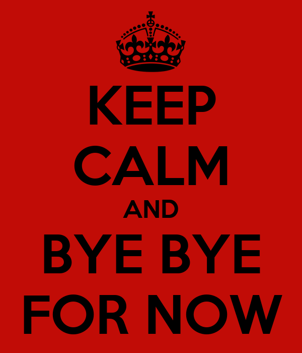 KEEP CALM AND BYE BYE FOR NOW
