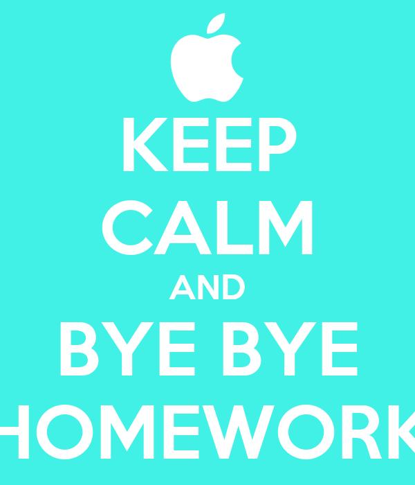 KEEP CALM AND BYE BYE HOMEWORK