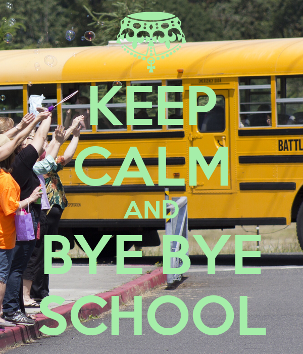 KEEP CALM AND BYE BYE SCHOOL
