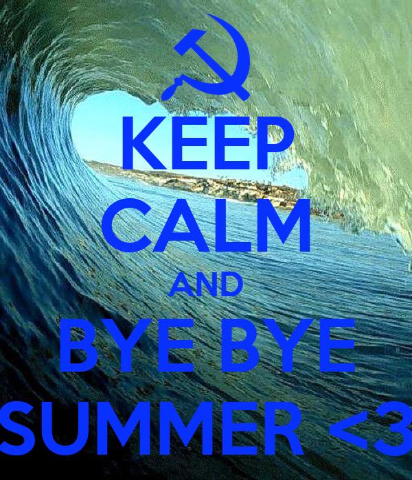 KEEP CALM AND BYE BYE SUMMER <3