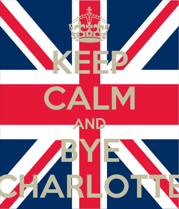 KEEP CALM AND BYE CHARLOTTE