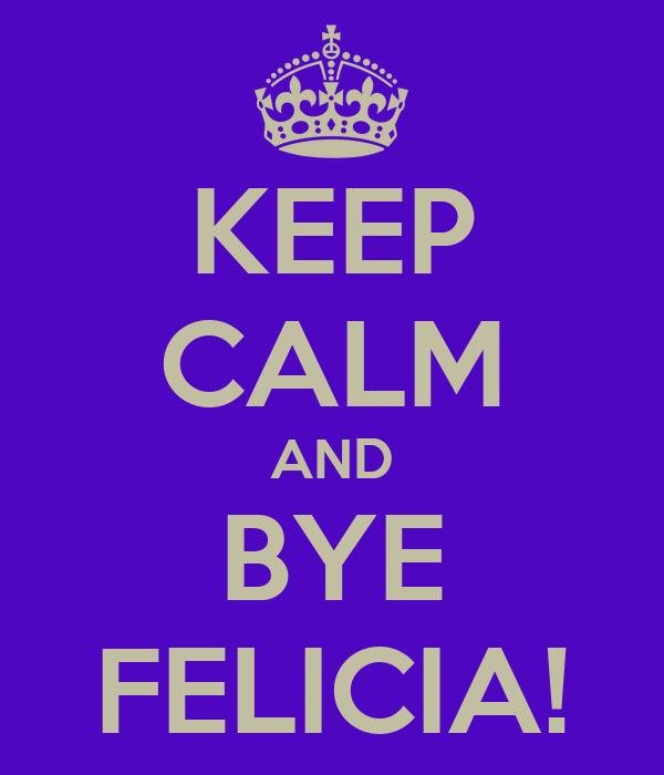 KEEP CALM AND BYE FELICIA!