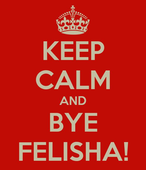 KEEP CALM AND BYE FELISHA!