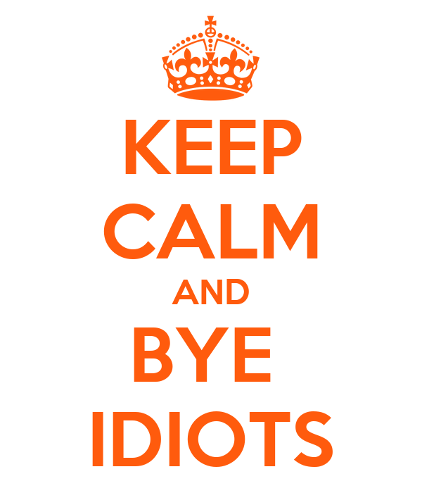 KEEP CALM AND BYE  IDIOTS