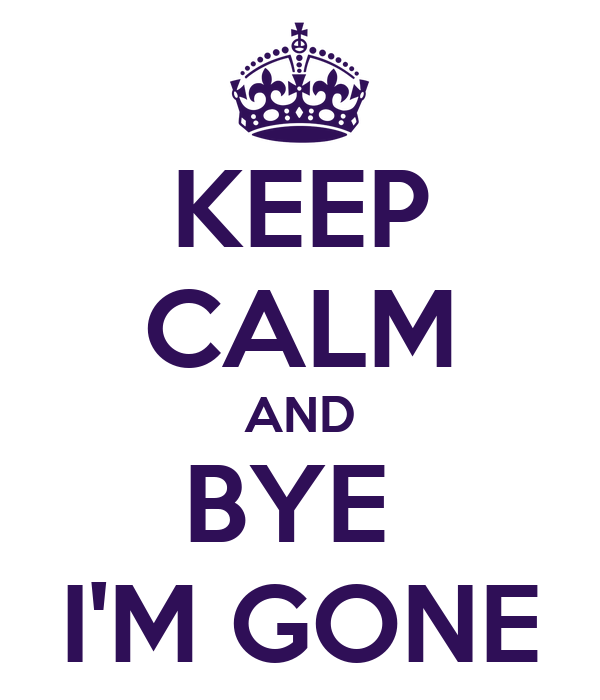 KEEP CALM AND BYE  I'M GONE