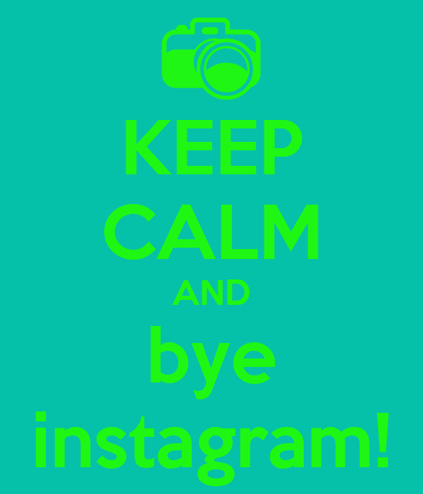 KEEP CALM AND bye instagram!