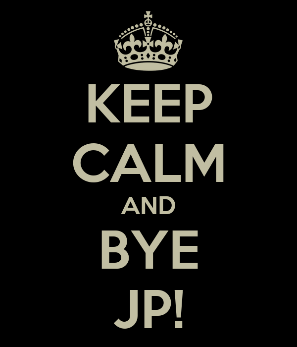 KEEP CALM AND BYE JP!