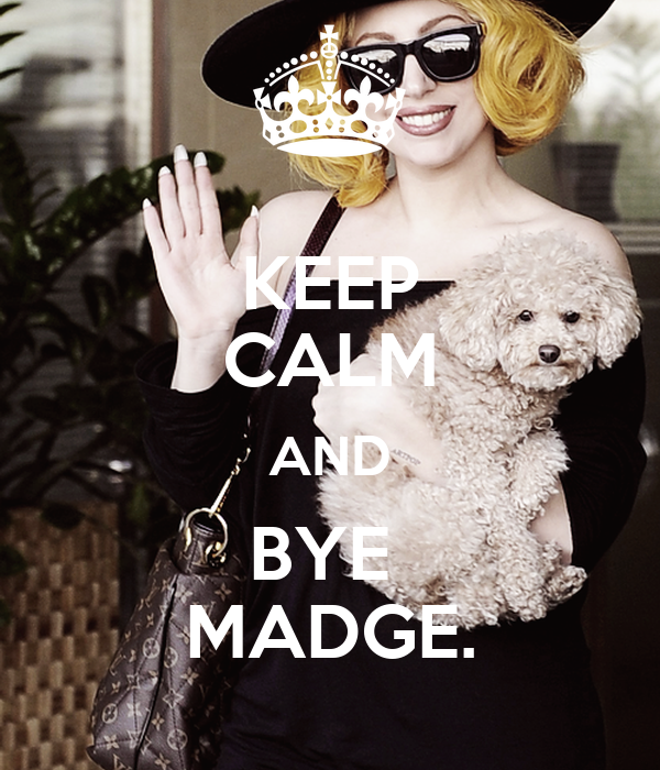 KEEP CALM AND BYE  MADGE.