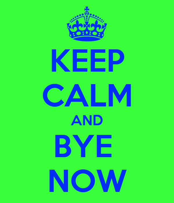 KEEP CALM AND BYE  NOW