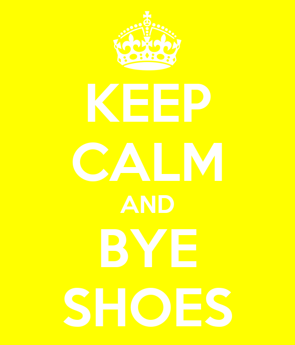 KEEP CALM AND BYE SHOES