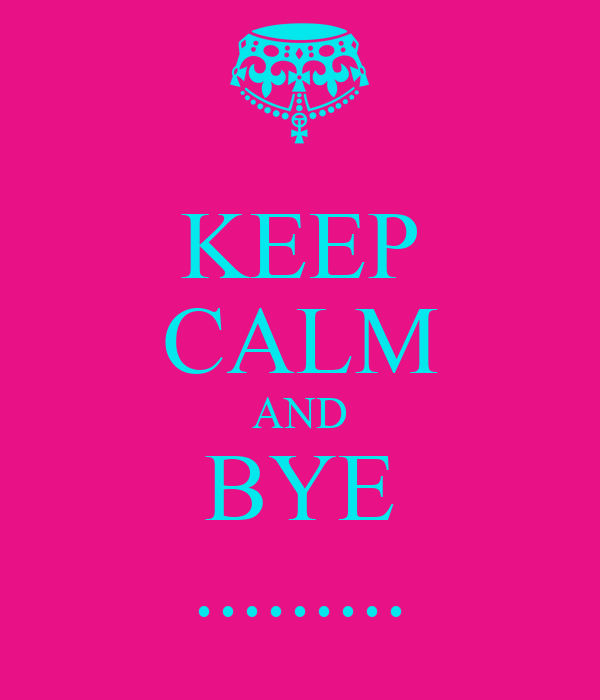 KEEP CALM AND BYE .........