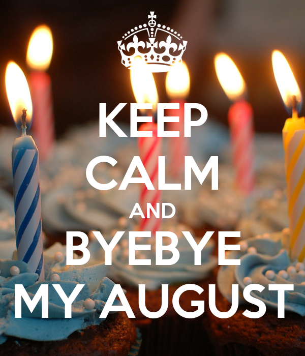 KEEP CALM AND BYEBYE MY AUGUST