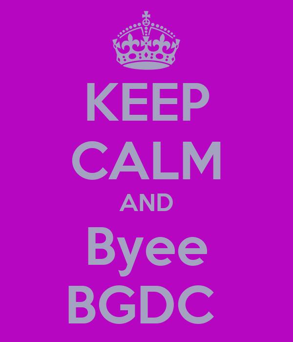 KEEP CALM AND Byee BGDC