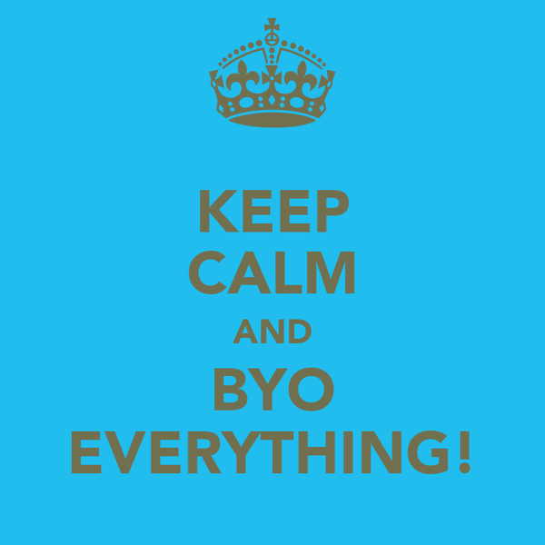 KEEP CALM AND BYO EVERYTHING!