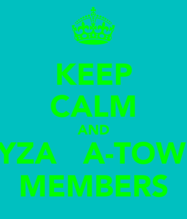 KEEP CALM AND BYZA   A-TOWN MEMBERS