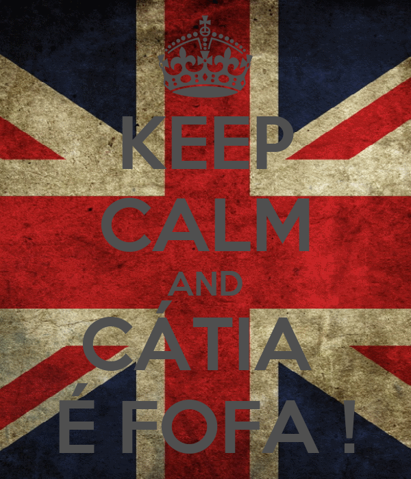 KEEP CALM AND CÁTIA  É FOFA !