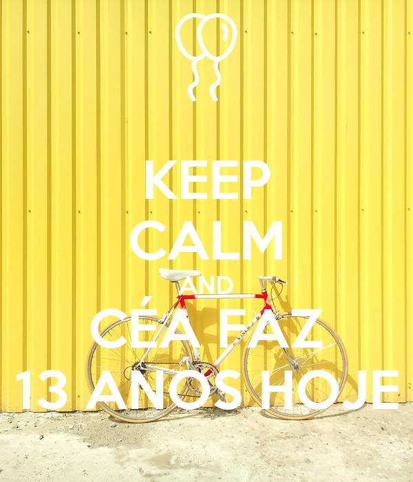 KEEP CALM AND CÉA FAZ 13 ANOS HOJE