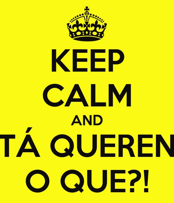 KEEP CALM AND CÊ TÁ QUERENDO O QUE?!