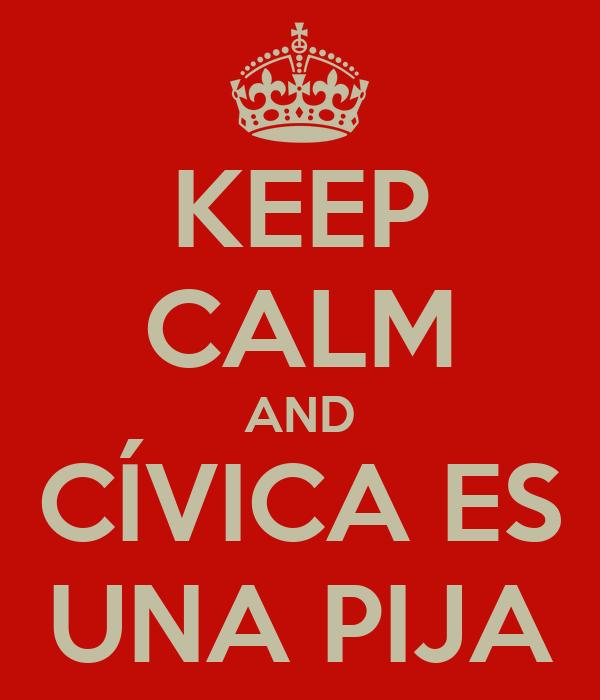 KEEP CALM AND CÍVICA ES UNA PIJA
