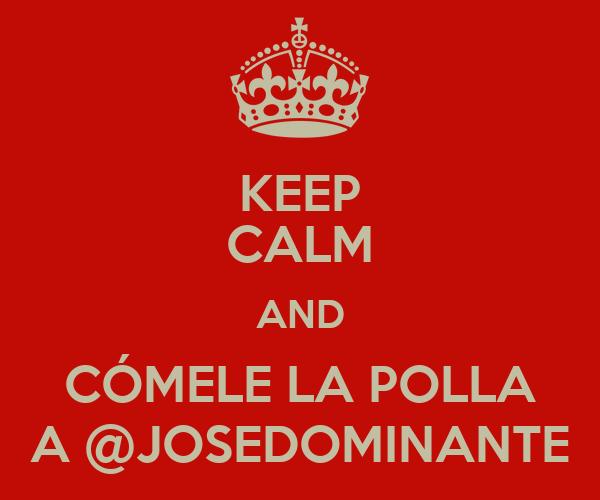 KEEP CALM AND CÓMELE LA POLLA A @JOSEDOMINANTE