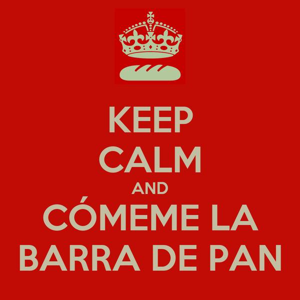 KEEP CALM AND CÓMEME LA BARRA DE PAN