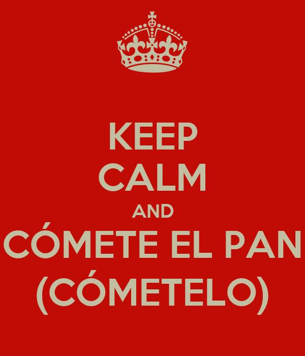 KEEP CALM AND CÓMETE EL PAN (CÓMETELO)